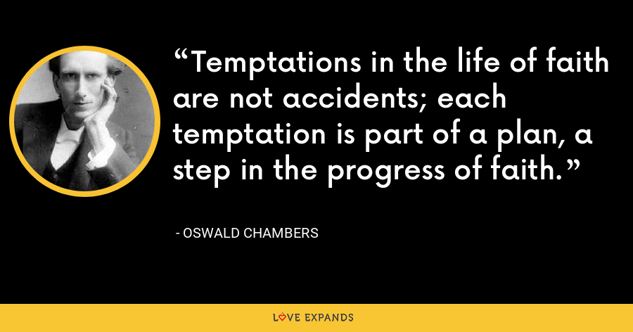Temptations in the life of faith are not accidents; each temptation is part of a plan, a step in the progress of faith. - Oswald Chambers
