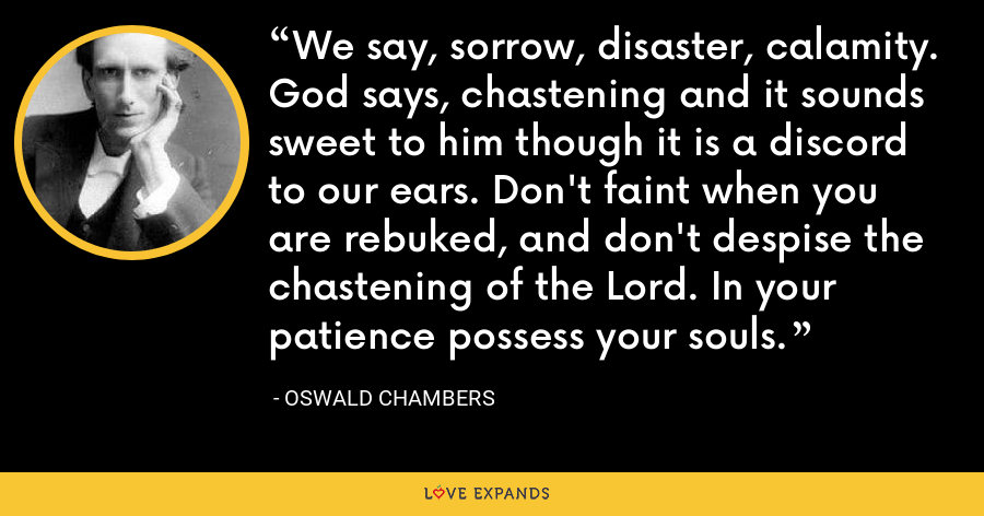 We say, sorrow, disaster, calamity. God says, chastening and it sounds sweet to him though it is a discord to our ears. Don't faint when you are rebuked, and don't despise the chastening of the Lord. In your patience possess your souls. - Oswald Chambers