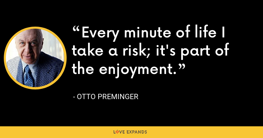 Every minute of life I take a risk; it's part of the enjoyment. - Otto Preminger