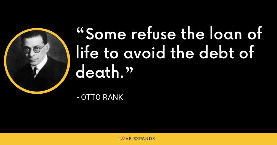 Some refuse the loan of life to avoid the debt of death. - Otto Rank