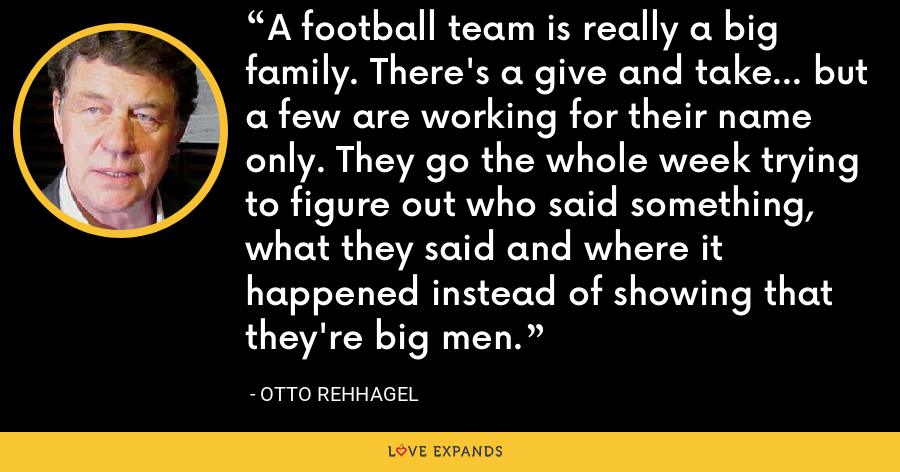 A football team is really a big family. There's a give and take... but a few are working for their name only. They go the whole week trying to figure out who said something, what they said and where it happened instead of showing that they're big men. - Otto Rehhagel