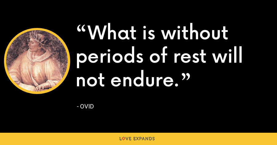 What is without periods of rest will not endure. - Ovid