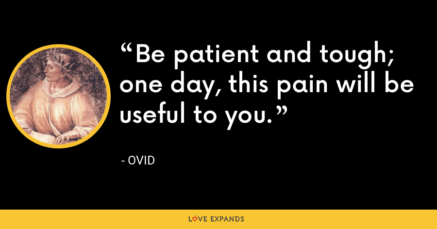 Be patient and tough; one day, this pain will be useful to you. - Ovid