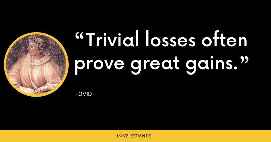 Trivial losses often prove great gains. - Ovid