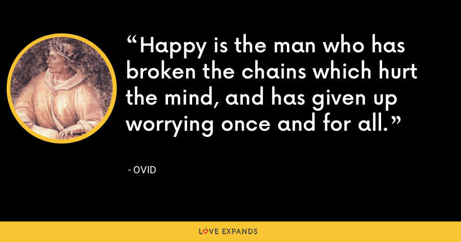 Happy is the man who has broken the chains which hurt the mind, and has given up worrying once and for all. - Ovid