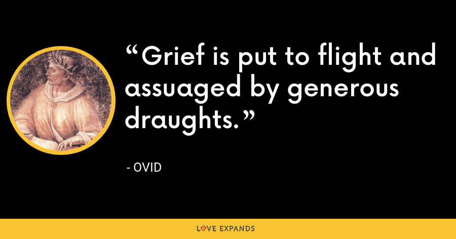 Grief is put to flight and assuaged by generous draughts. - Ovid
