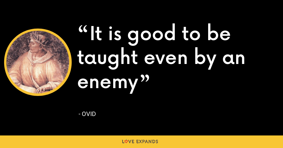 It is good to be taught even by an enemy - Ovid