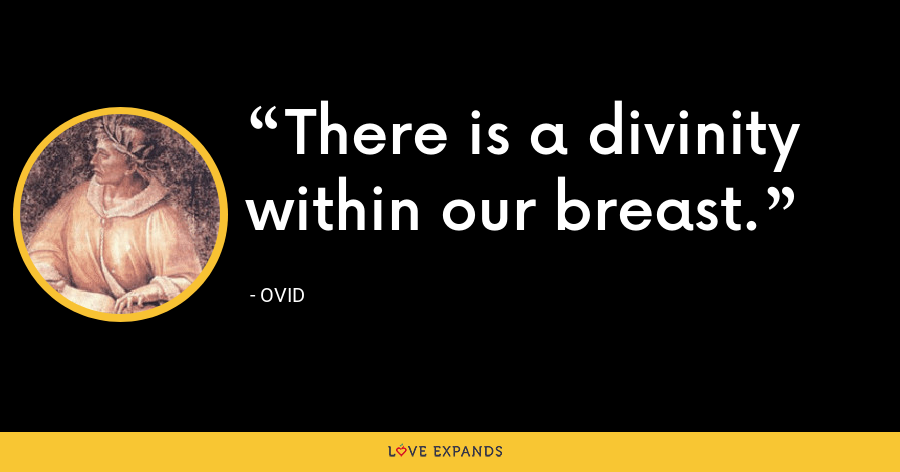 There is a divinity within our breast. - Ovid