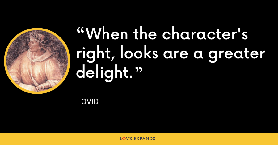 When the character's right, looks are a greater delight. - Ovid