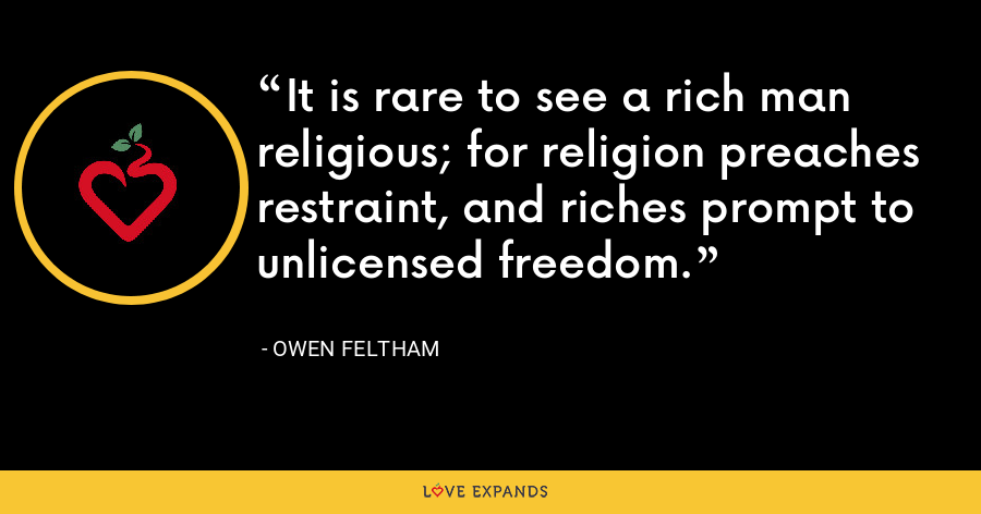 It is rare to see a rich man religious; for religion preaches restraint, and riches prompt to unlicensed freedom. - Owen Feltham