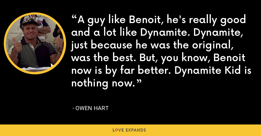 A guy like Benoit, he's really good and a lot like Dynamite. Dynamite, just because he was the original, was the best. But, you know, Benoit now is by far better. Dynamite Kid is nothing now. - Owen Hart