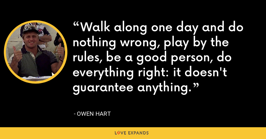 Walk along one day and do nothing wrong, play by the rules, be a good person, do everything right: it doesn't guarantee anything. - Owen Hart