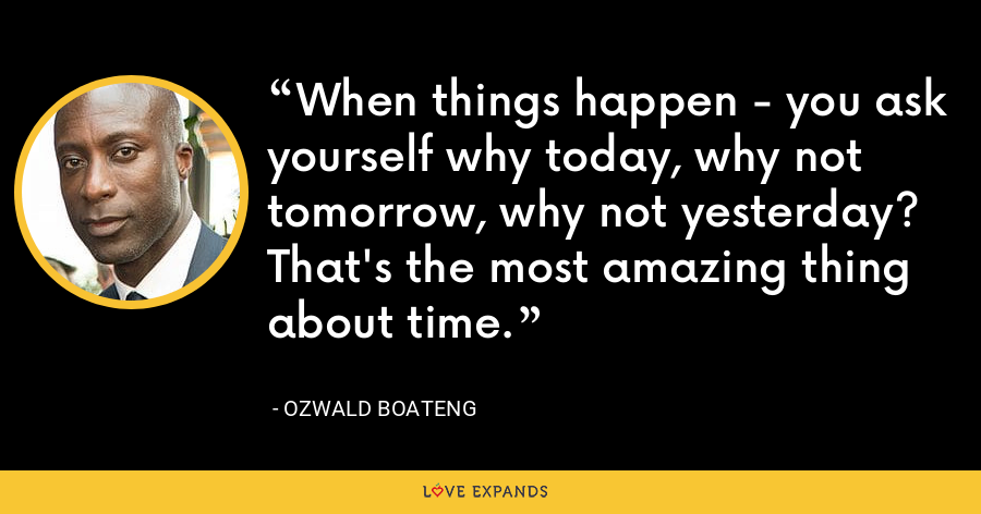 When things happen - you ask yourself why today, why not tomorrow, why not yesterday? That's the most amazing thing about time. - Ozwald Boateng