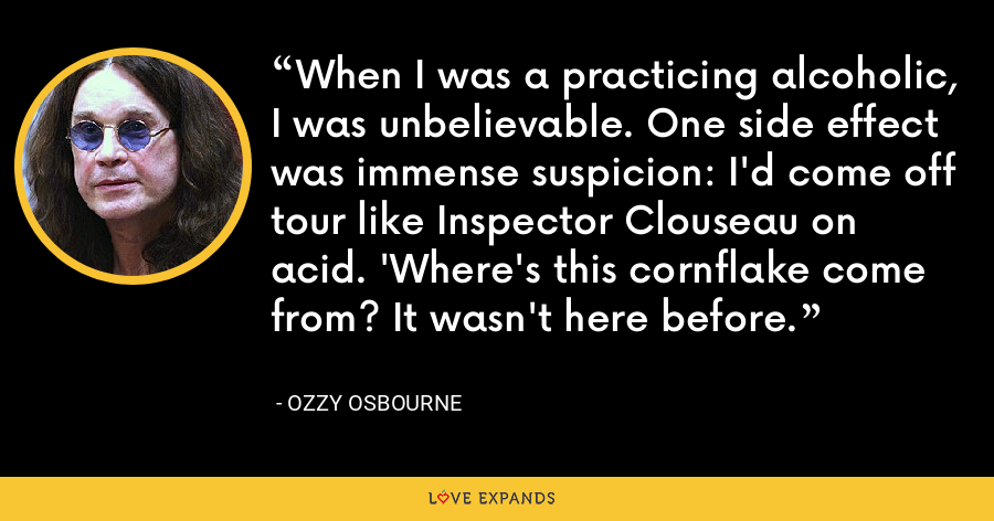When I was a practicing alcoholic, I was unbelievable. One side effect was immense suspicion: I'd come off tour like Inspector Clouseau on acid. 'Where's this cornflake come from? It wasn't here before. - Ozzy Osbourne