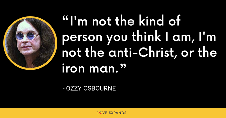 I'm not the kind of person you think I am, I'm not the anti-Christ, or the iron man. - Ozzy Osbourne