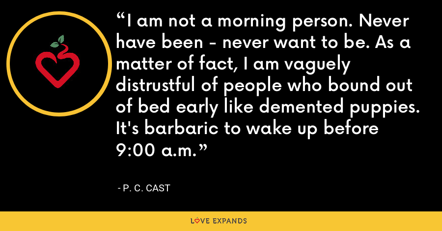 I am not a morning person. Never have been - never want to be. As a matter of fact, I am vaguely distrustful of people who bound out of bed early like demented puppies. It's barbaric to wake up before 9:00 a.m. - P. C. Cast