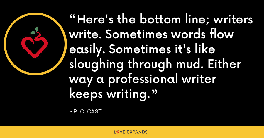Here's the bottom line; writers write. Sometimes words flow easily. Sometimes it's like sloughing through mud. Either way a professional writer keeps writing. - P. C. Cast