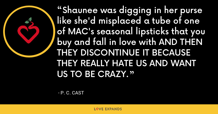Shaunee was digging in her purse like she'd misplaced a tube of one of MAC's seasonal lipsticks that you buy and fall in love with AND THEN THEY DISCONTINUE IT BECAUSE THEY REALLY HATE US AND WANT US TO BE CRAZY. - P. C. Cast