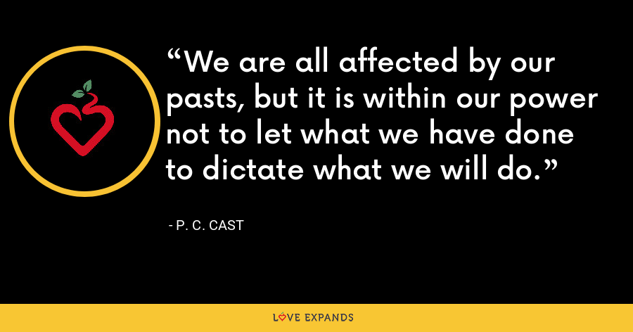 We are all affected by our pasts, but it is within our power not to let what we have done to dictate what we will do. - P. C. Cast
