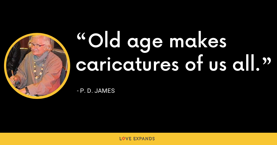 Old age makes caricatures of us all. - P. D. James