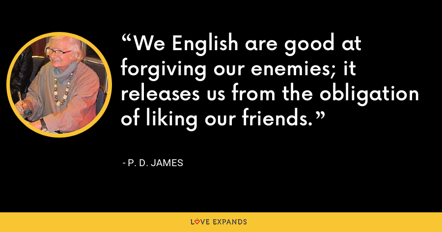 We English are good at forgiving our enemies; it releases us from the obligation of liking our friends. - P. D. James