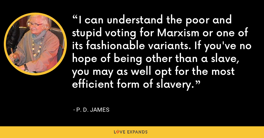 I can understand the poor and stupid voting for Marxism or one of its fashionable variants. If you've no hope of being other than a slave, you may as well opt for the most efficient form of slavery. - P. D. James