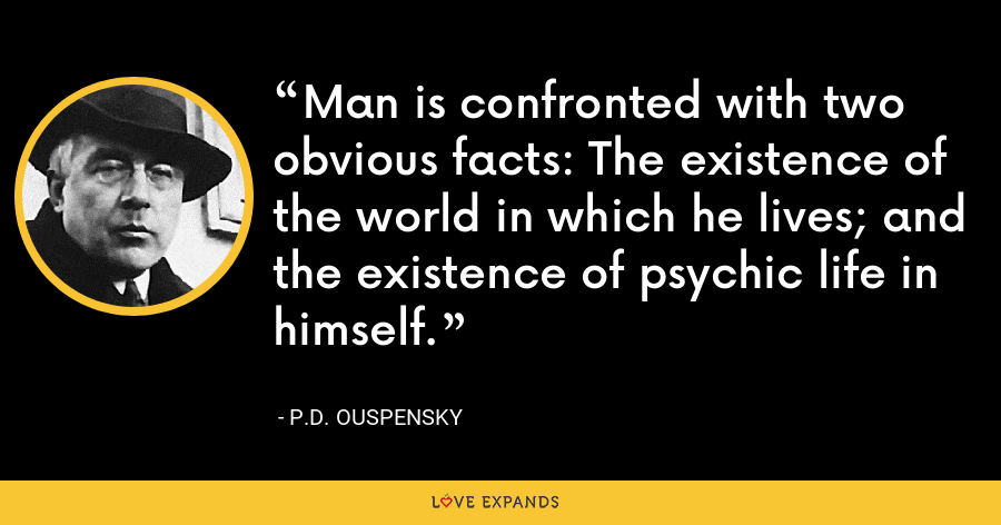 Man is confronted with two obvious facts: The existence of the world in which he lives; and the existence of psychic life in himself. - P.D. Ouspensky