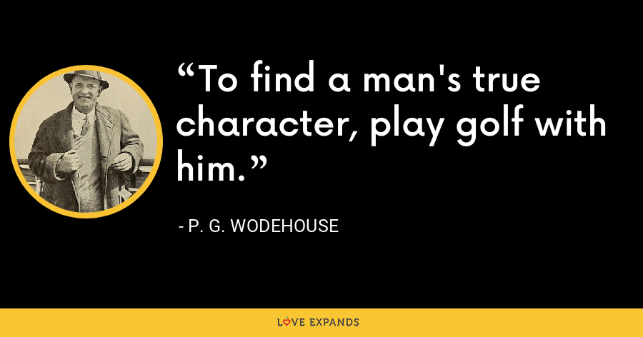 To find a man's true character, play golf with him. - P. G. Wodehouse