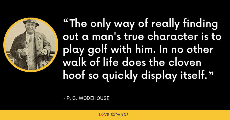 The only way of really finding out a man's true character is to play golf with him. In no other walk of life does the cloven hoof so quickly display itself. - P. G. Wodehouse