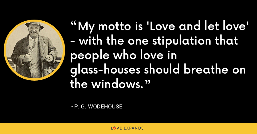 My motto is 'Love and let love' - with the one stipulation that people who love in glass-houses should breathe on the windows. - P. G. Wodehouse