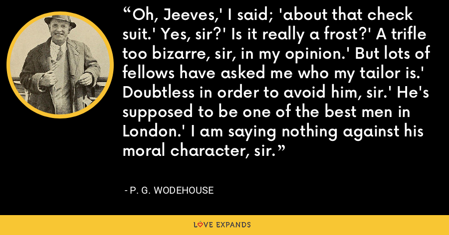 Oh, Jeeves,' I said; 'about that check suit.' Yes, sir?' Is it really a frost?' A trifle too bizarre, sir, in my opinion.' But lots of fellows have asked me who my tailor is.' Doubtless in order to avoid him, sir.' He's supposed to be one of the best men in London.' I am saying nothing against his moral character, sir. - P. G. Wodehouse