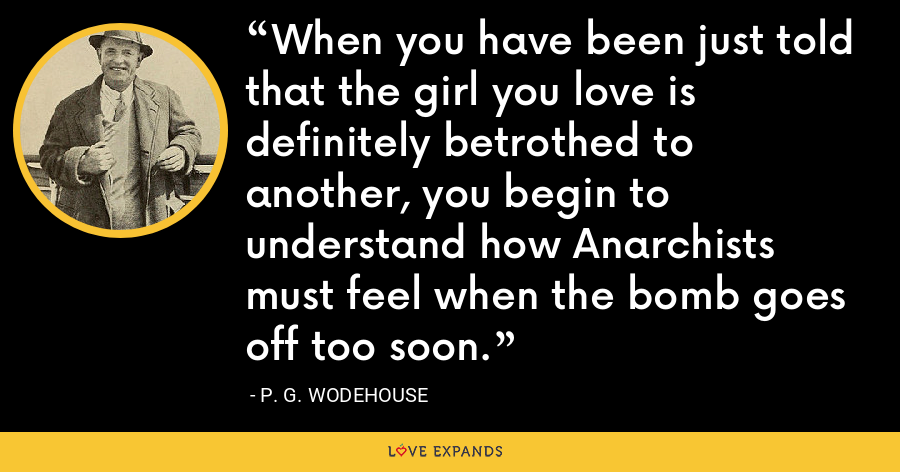 When you have been just told that the girl you love is definitely betrothed to another, you begin to understand how Anarchists must feel when the bomb goes off too soon. - P. G. Wodehouse