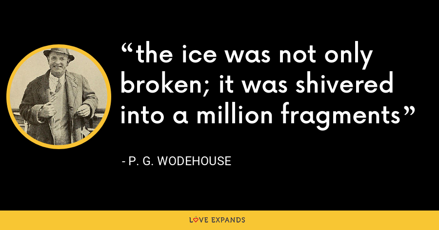 the ice was not only broken; it was shivered into a million fragments - P. G. Wodehouse