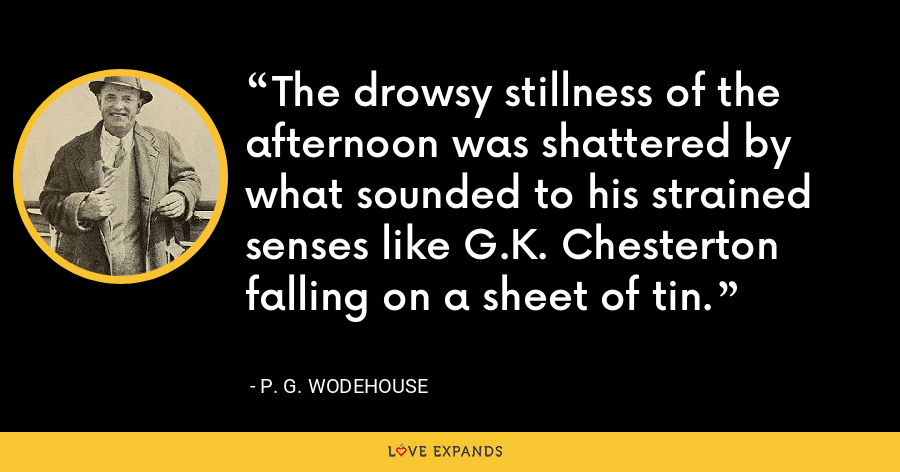 The drowsy stillness of the afternoon was shattered by what sounded to his strained senses like G.K. Chesterton falling on a sheet of tin. - P. G. Wodehouse