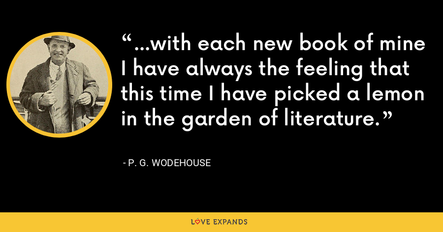 ...with each new book of mine I have always the feeling that this time I have picked a lemon in the garden of literature. - P. G. Wodehouse