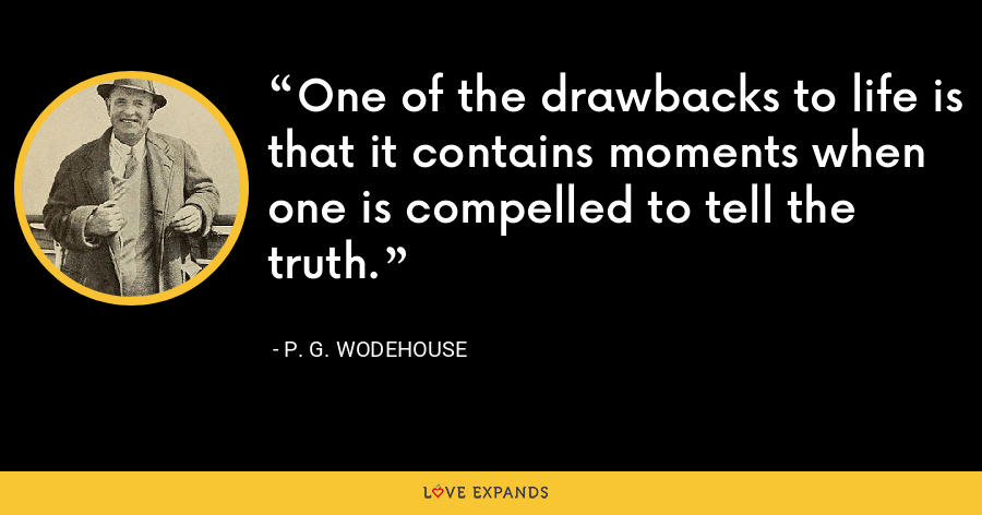 One of the drawbacks to life is that it contains moments when one is compelled to tell the truth. - P. G. Wodehouse