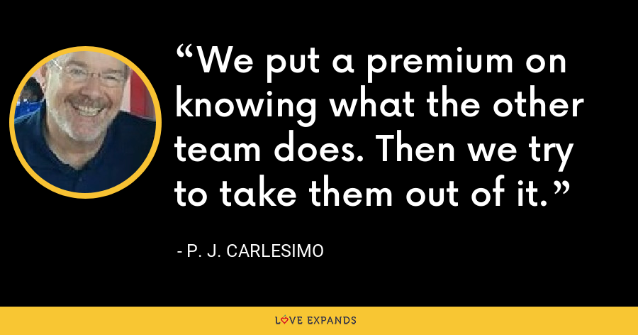 We put a premium on knowing what the other team does. Then we try to take them out of it. - P. J. Carlesimo