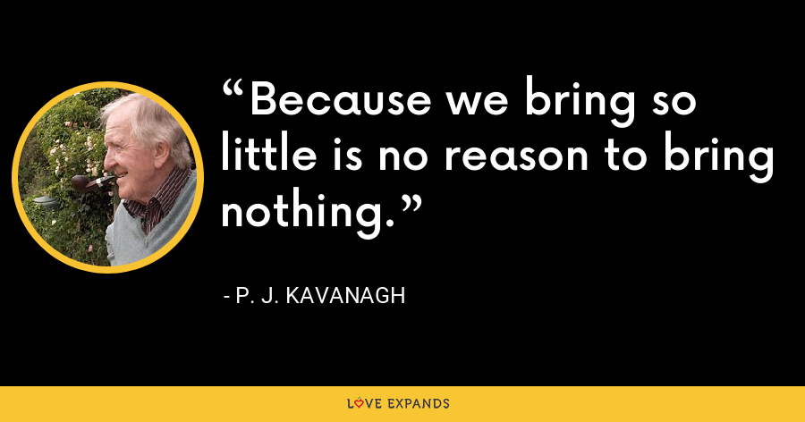 Because we bring so little is no reason to bring nothing. - P. J. Kavanagh
