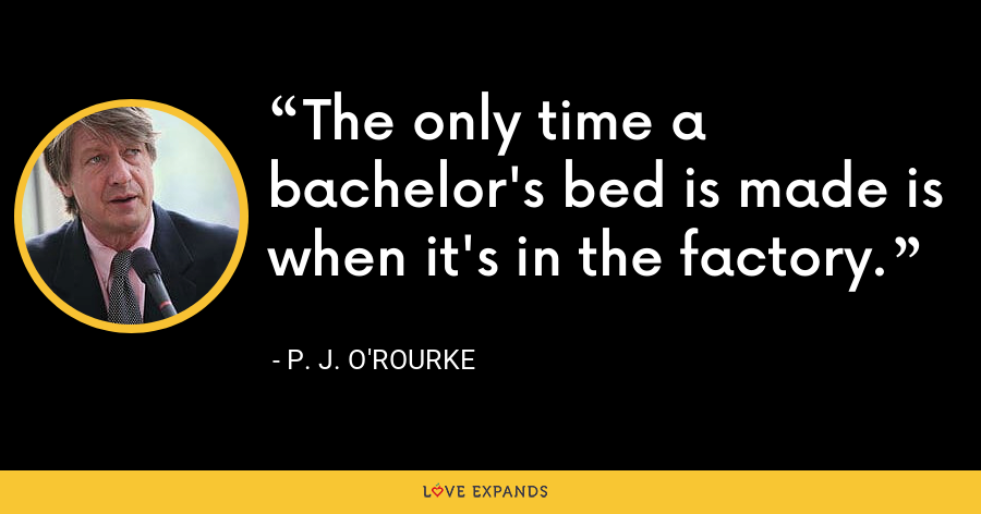 The only time a bachelor's bed is made is when it's in the factory. - P. J. O'Rourke