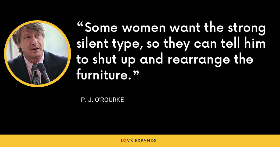 Some women want the strong silent type, so they can tell him to shut up and rearrange the furniture. - P. J. O'Rourke