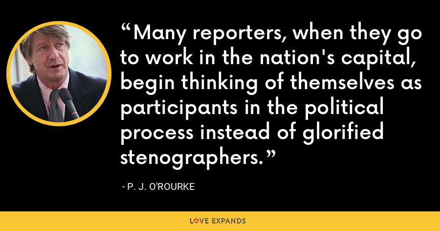 Many reporters, when they go to work in the nation's capital, begin thinking of themselves as participants in the political process instead of glorified stenographers. - P. J. O'Rourke