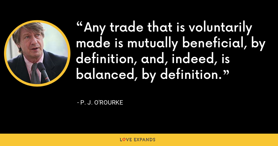 Any trade that is voluntarily made is mutually beneficial, by definition, and, indeed, is balanced, by definition. - P. J. O'Rourke