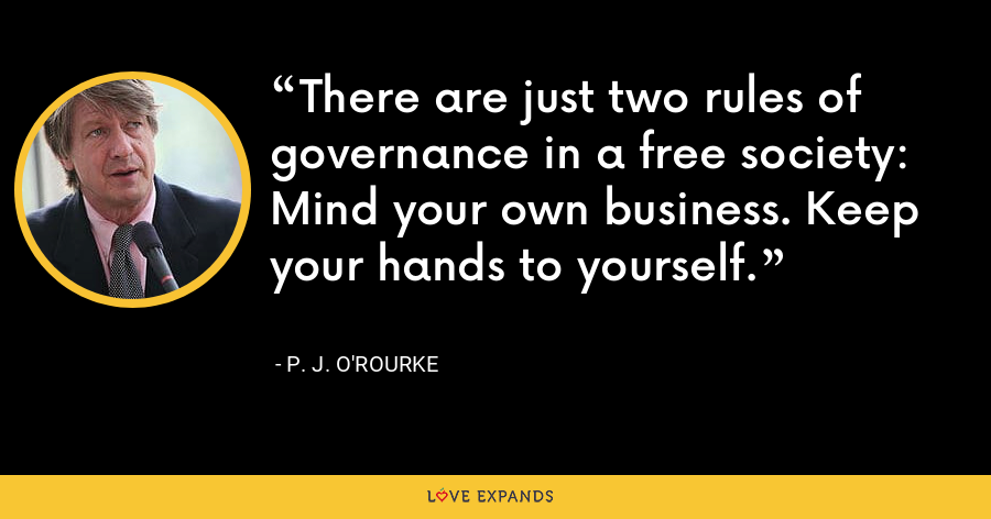 There are just two rules of governance in a free society: Mind your own business. Keep your hands to yourself. - P. J. O'Rourke