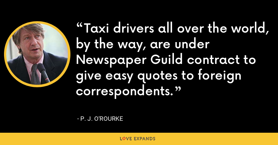 Taxi drivers all over the world, by the way, are under Newspaper Guild contract to give easy quotes to foreign correspondents. - P. J. O'Rourke