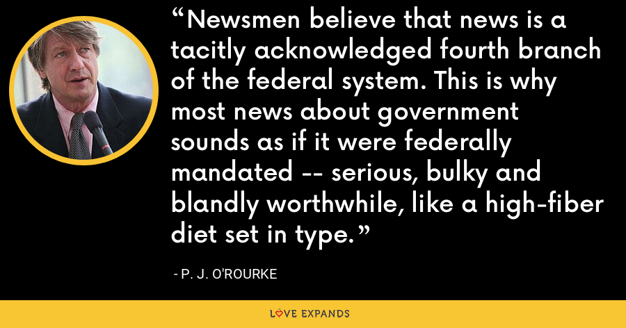Newsmen believe that news is a tacitly acknowledged fourth branch of the federal system. This is why most news about government sounds as if it were federally mandated -- serious, bulky and blandly worthwhile, like a high-fiber diet set in type. - P. J. O'Rourke