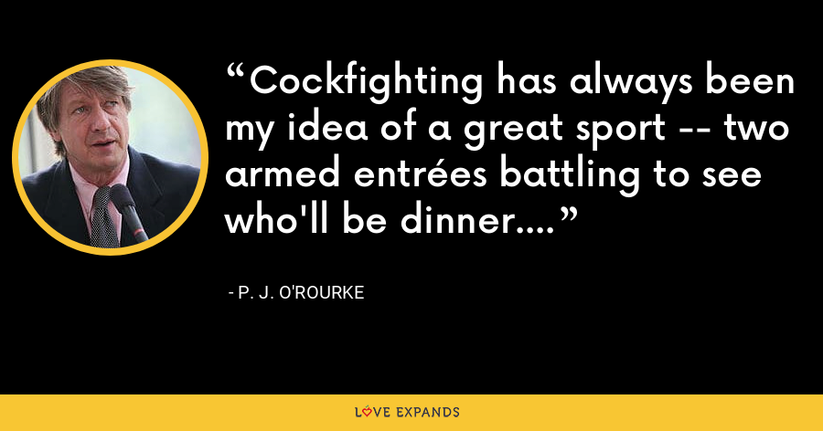 Cockfighting has always been my idea of a great sport -- two armed entrées battling to see who'll be dinner. - P. J. O'Rourke