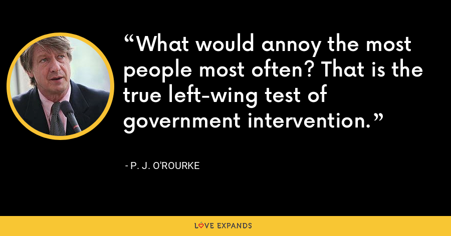 What would annoy the most people most often? That is the true left-wing test of government intervention. - P. J. O'Rourke
