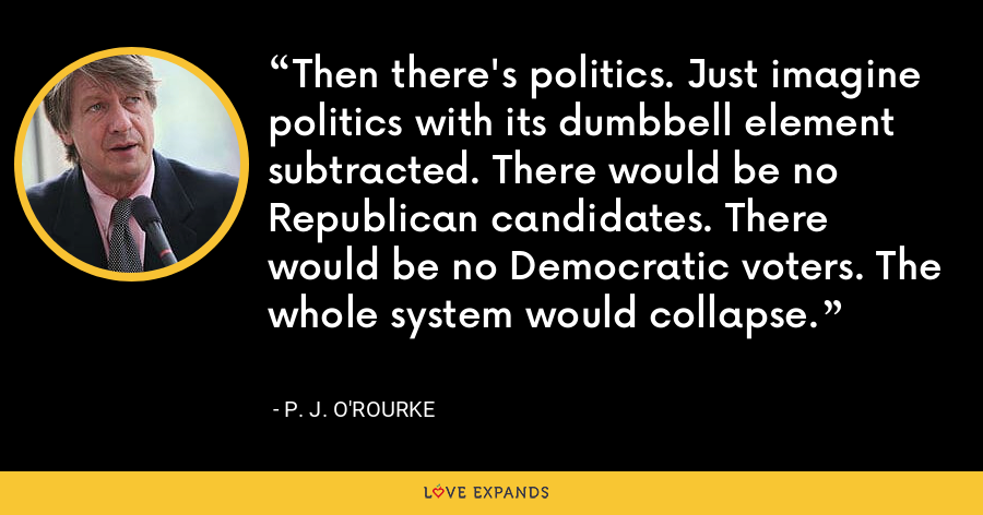 Then there's politics. Just imagine politics with its dumbbell element subtracted. There would be no Republican candidates. There would be no Democratic voters. The whole system would collapse. - P. J. O'Rourke