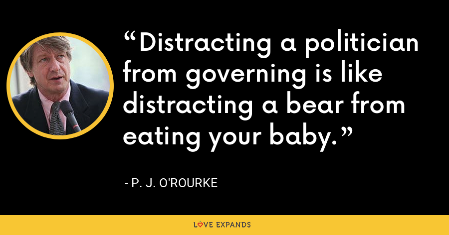 Distracting a politician from governing is like distracting a bear from eating your baby. - P. J. O'Rourke