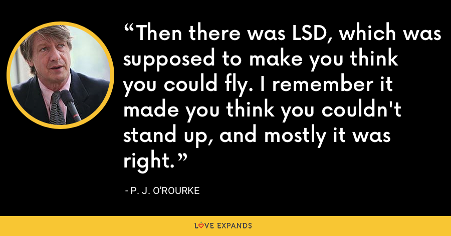 Then there was LSD, which was supposed to make you think you could fly. I remember it made you think you couldn't stand up, and mostly it was right. - P. J. O'Rourke
